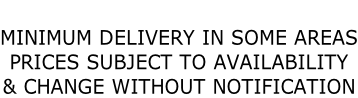 MINIMUM DELIVERY IN SOME AREAS PRICES SUBJECT TO AVAILABILITY  & CHANGE WITHOUT NOTIFICATION